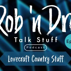 Rob 'n Dre Talk Stuff: Lovecraft Country Stuff – Episode 11